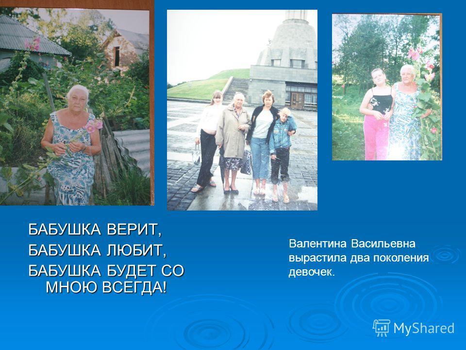 БАБУШКА ВЕРИТ, БАБУШКА ЛЮБИТ, БАБУШКА БУДЕТ СО МНОЮ ВСЕГДА! Валентина Васильевна вырастила два поколения девочек.