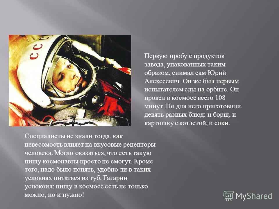 Первую пробу с продуктов завода, упакованных таким образом, снимал сам Юрий Алексеевич. Он же был первым испытателем еды на орбите. Он провел в космосе всего 108 минут. Но для него приготовили девять разных блюд: и борщ, и картошку с котлетой, и соки