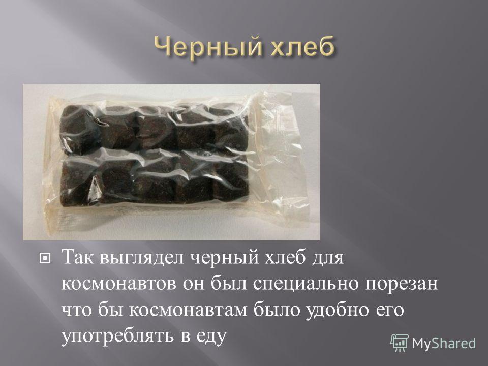 Так выглядел черный хлеб для космонавтов он был специально порезан что бы космонавтам было удобно его употреблять в еду