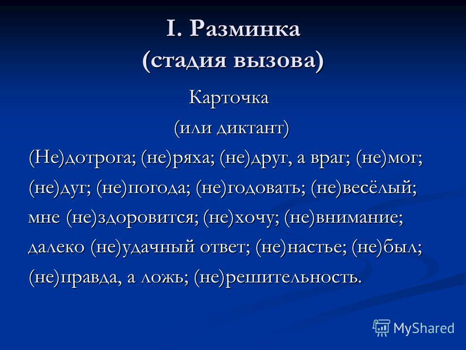І. Разминка (стадия вызова) Карточка Карточка (или диктант) (или диктант) (Не)дотрога; (не)ряха; (не)друг, а враг; (не)мог; (не)дуг; (не)погода; (не)годовать; (не)весёлый; мне (не)здоровится; (не)хочу; (не)внимание; далеко (не)удачный ответ; (не)наст