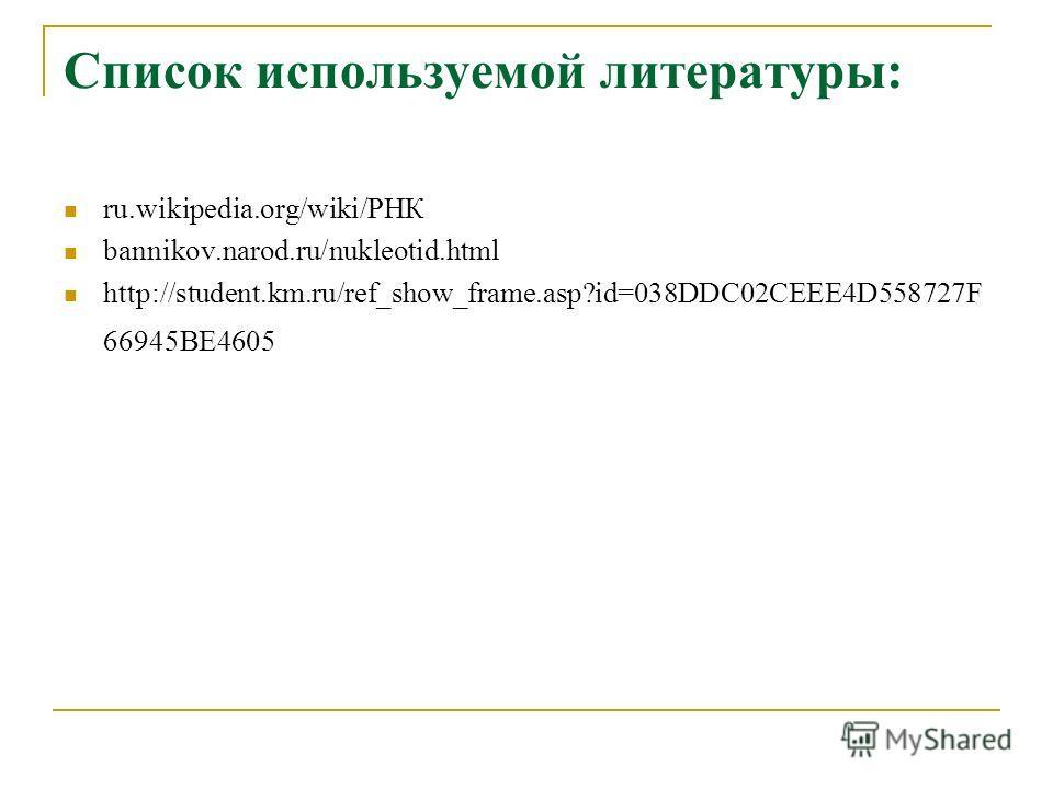 Список используемой литературы: ru.wikipedia.org/wiki/РНК bannikov.narod.ru/nukleotid.html http://student.km.ru/ref_show_frame.asp?id=038DDC02CEEE4D558727F 66945BE4605