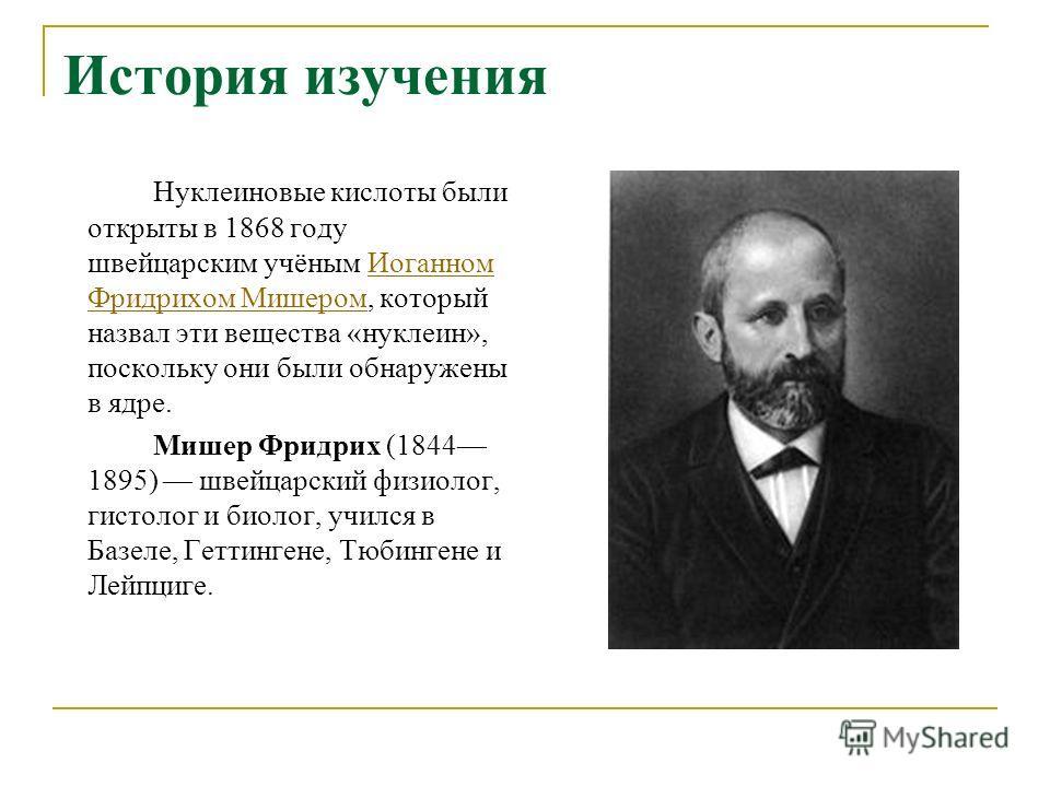 История изучения Нуклеиновые кислоты были открыты в 1868 году швейцарским учёным Иоганном Фридрихом Мишером, который назвал эти вещества «нуклеин», поскольку они были обнаружены в ядре. Мишер Фридрих (1844 1895) швейцарский физиолог, гистолог и биоло