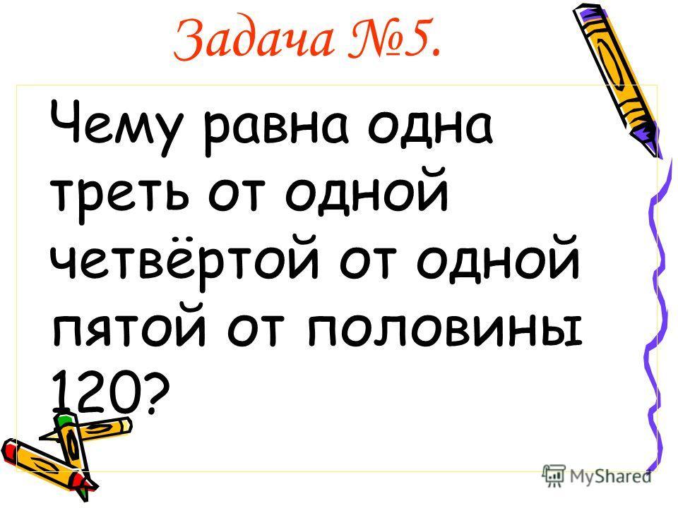 Задача 5. Чему равна одна треть от одной четвёртой от одной пятой от половины 120?