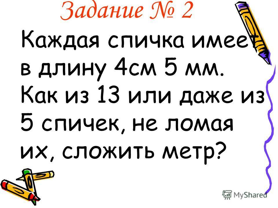 Задание 2 Каждая спичка имеет в длину 4см 5 мм. Как из 13 или даже из 5 спичек, не ломая их, сложить метр?