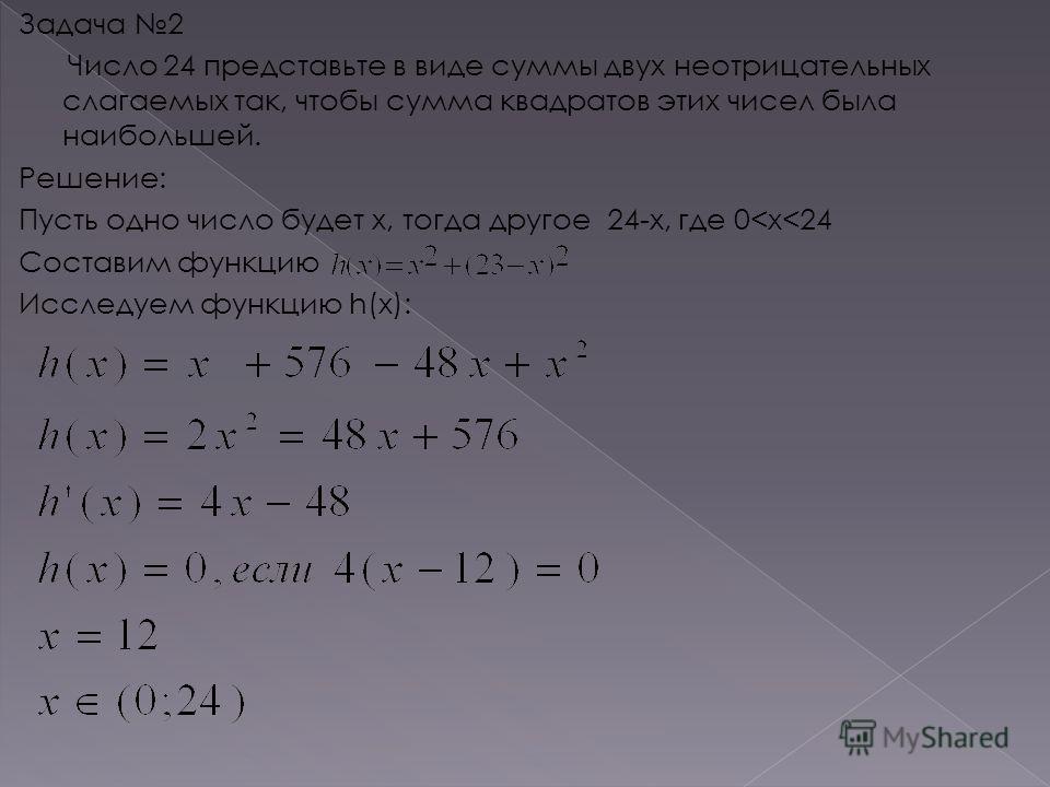 Задача 2 Число 24 представьте в виде суммы двух неотрицательных слагаемых так, чтобы сумма квадратов этих чисел была наибольшей. Решение: Пусть одно число будет x, тогда другое 24-x, где 0