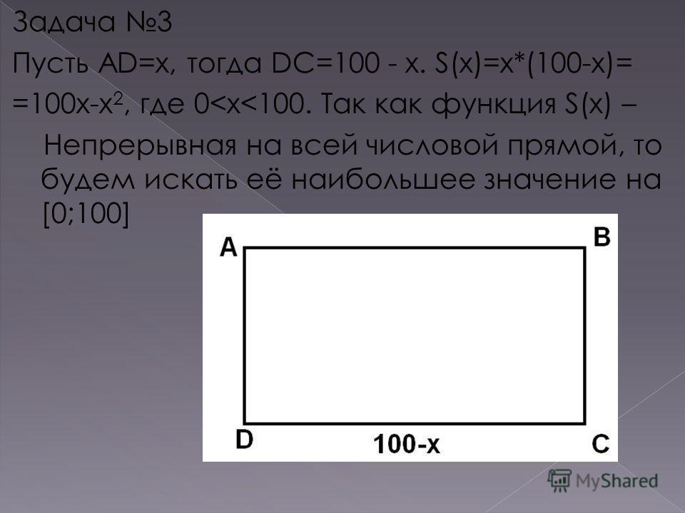 Задача 3 Пусть AD=x, тогда DC=100 - x. S(x)=x*(100-x)= =100x-x 2, где 0