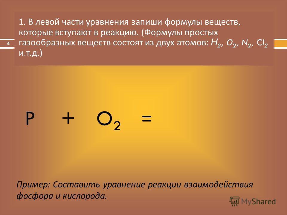 = 1. В левой части уравнения запиши формулы веществ, которые вступают в реакцию. ( Формулы простых газообразных веществ состоят из двух атомов : Н 2, О 2, N 2, Cl 2 и. т. д.) Пример: Составить уравнение реакции взаимодействия фосфора и кислорода. PO2