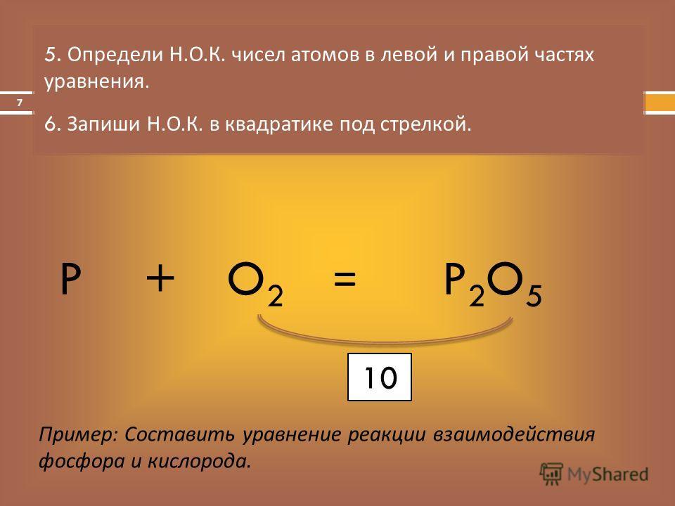 = 5. Определи Н. О. К. чисел атомов в левой и правой частях уравнения. 6. Запиши Н. О. К. в квадратике под стрелкой. Пример: Составить уравнение реакции взаимодействия фосфора и кислорода. PO2O2 +P2O5P2O5 10 7