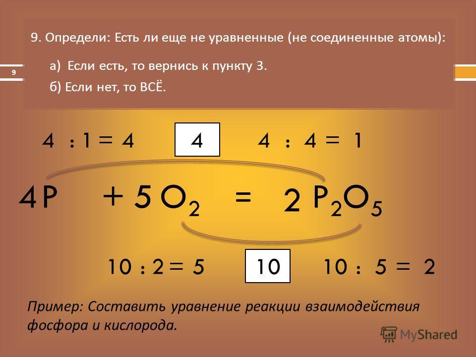 = 9. Определи : Есть ли еще не уравненные ( не соединенные атомы ): а ) Если есть, то вернись к пункту 3. б ) Если нет, то ВСЁ. Пример: Составить уравнение реакции взаимодействия фосфора и кислорода. PO2O2 +P2O5P2O5 10 :5=2 :2=5 5 2 4 4:4=14:1=4 4 9