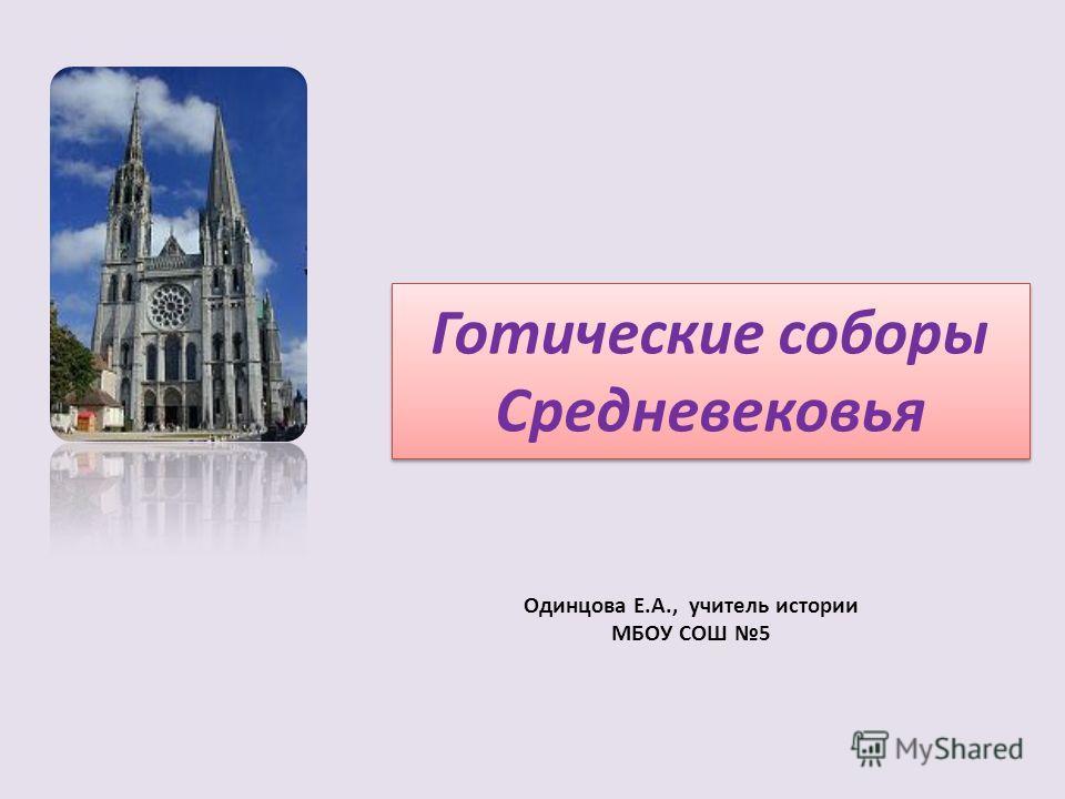 Готические соборы Средневековья Одинцова Е.А., учитель истории МБОУ СОШ 5
