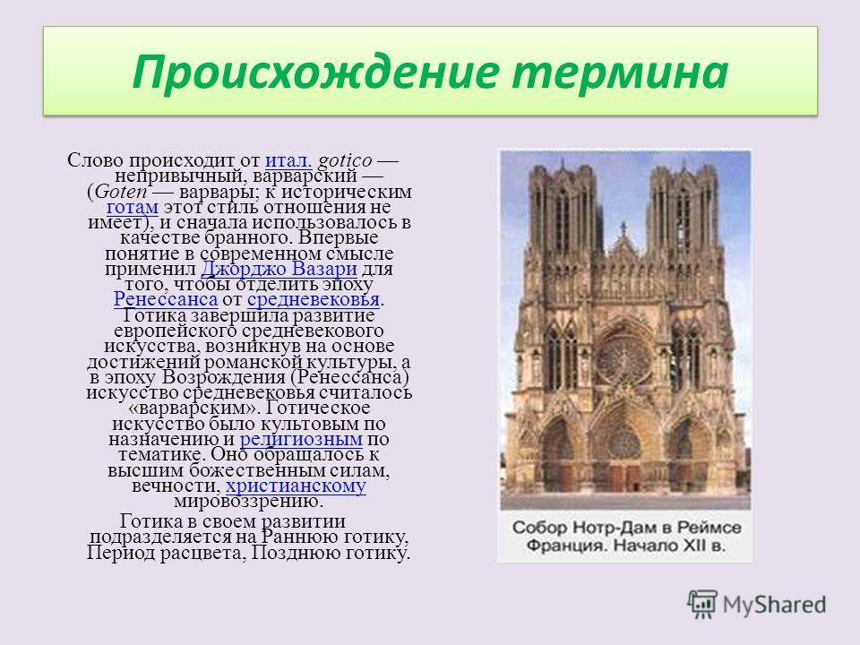 Происхождение термина Слово происходит от итал. gotico непривычный, варварский (Goten варвары; к историческим готам этот стиль отношения не имеет), и сначала использовалось в качестве бранного. Впервые понятие в современном смысле применил Джорджо Ва