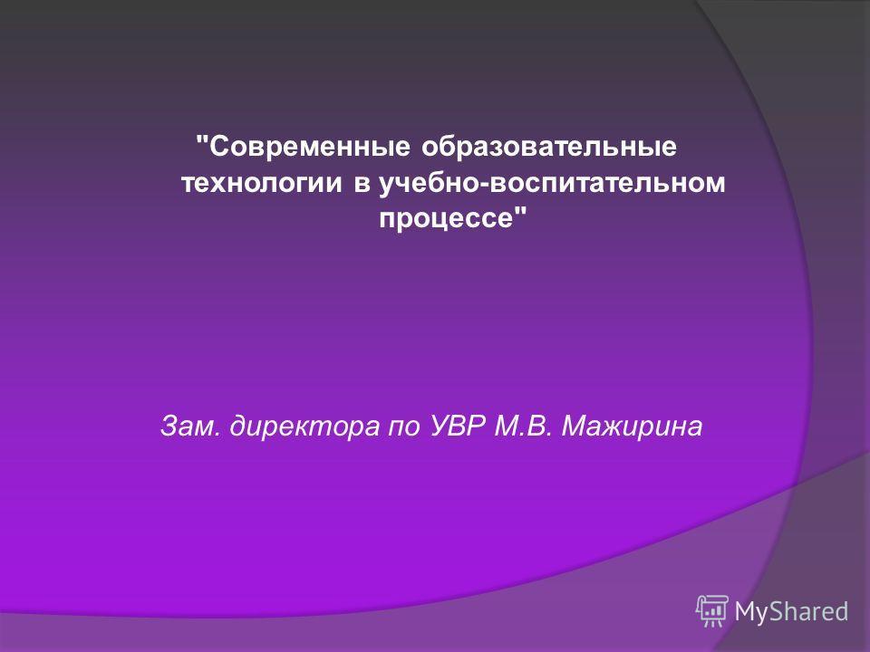 Современные образовательные технологии в учебно-воспитательном процессе Зам. директора по УВР М.В. Мажирина