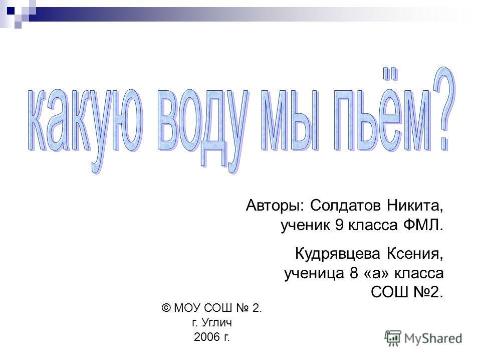 Авторы: Солдатов Никита, ученик 9 класса ФМЛ. Кудрявцева Ксения, ученица 8 «а» класса СОШ 2. © МОУ СОШ 2. г. Углич 2006 г.