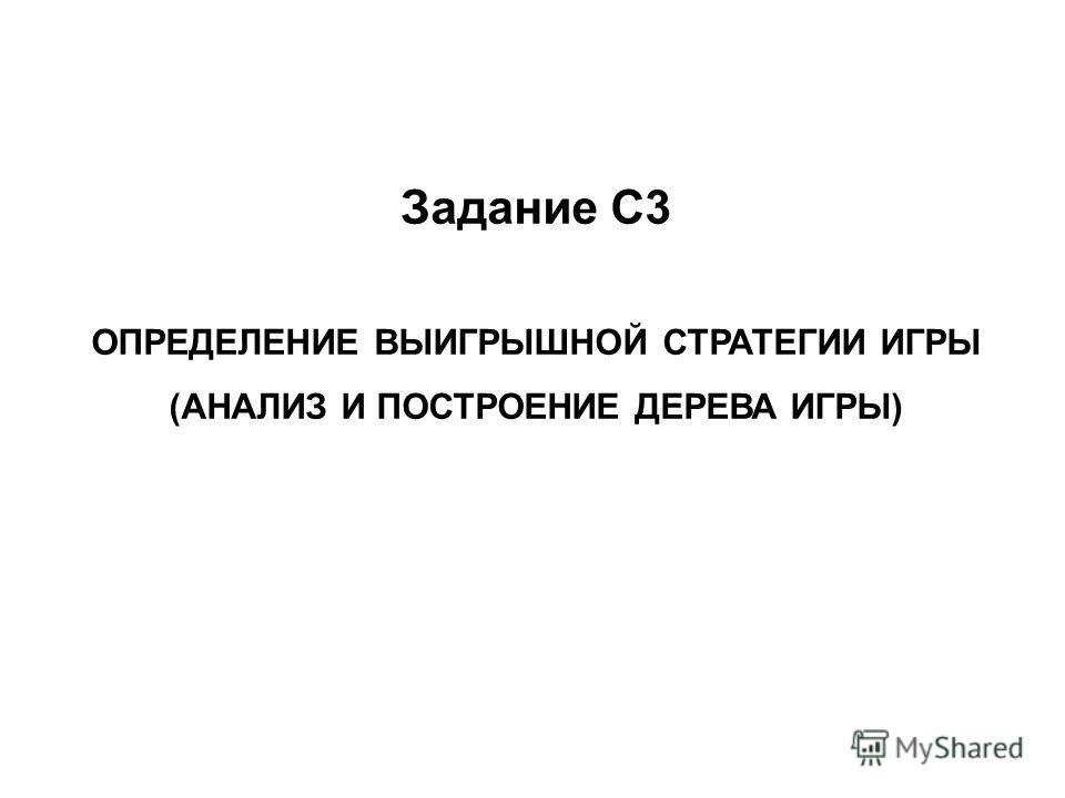 Задание С3 ОПРЕДЕЛЕНИЕ ВЫИГРЫШНОЙ СТРАТЕГИИ ИГРЫ (АНАЛИЗ И ПОСТРОЕНИЕ ДЕРЕВА ИГРЫ)