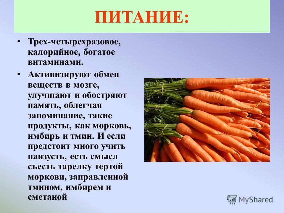 ПИТАНИЕ: Трех-четырехразовое, калорийное, богатое витаминами. Активизируют обмен веществ в мозге, улучшают и обостряют память, облегчая запоминание, такие продукты, как морковь, имбирь и тмин. И если предстоит много учить наизусть, есть смысл съесть