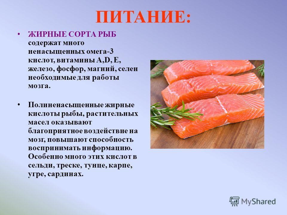 ПИТАНИЕ: ЖИРНЫЕ СОРТА РЫБ содержат много ненасыщенных омега-3 кислот, витамины А,D, Е, железо, фосфор, магний, селен необходимые для работы мозга. Полиненасыщенные жирные кислоты рыбы, растительных масел оказывают благоприятное воздействие на мозг, п