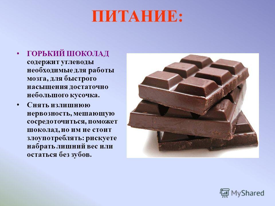 ПИТАНИЕ: ГОРЬКИЙ ШОКОЛАД содержит углеводы необходимые для работы мозга, для быстрого насыщения достаточно небольшого кусочка. Снять излишнюю нервозность, мешающую сосредоточиться, поможет шоколад, но им не стоит злоупотреблять: рискуете набрать лишн