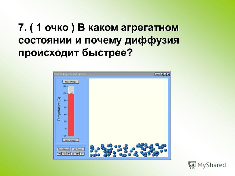 7. ( 1 очко ) В каком агрегатном состоянии и почему диффузия происходит быстрее?