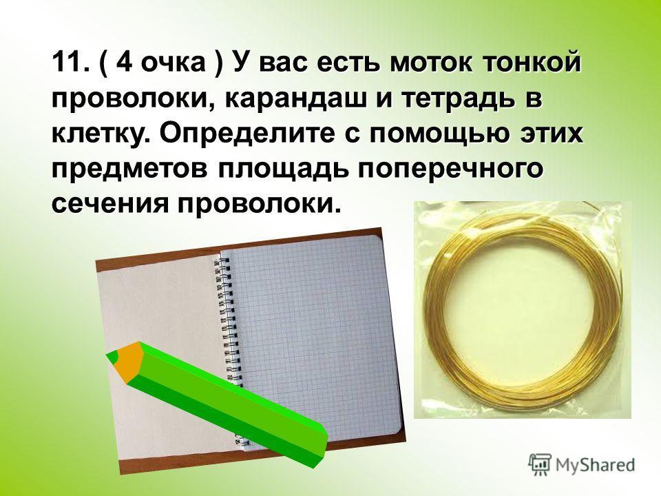 11. ( 4 очка ) У вас есть моток тонкой проволоки, карандаш и тетрадь в клетку. Определите с помощью этих предметов площадь поперечного сечения проволоки.