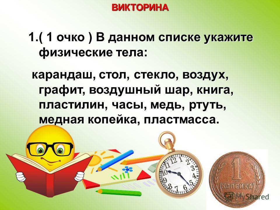 1.( 1 очко ) В данном списке укажите физические тела: карандаш, стол, стекло, воздух, графит, воздушный шар, книга, пластилин, часы, медь, ртуть, медная копейка, пластмасса. карандаш, стол, стекло, воздух, графит, воздушный шар, книга, пластилин, час