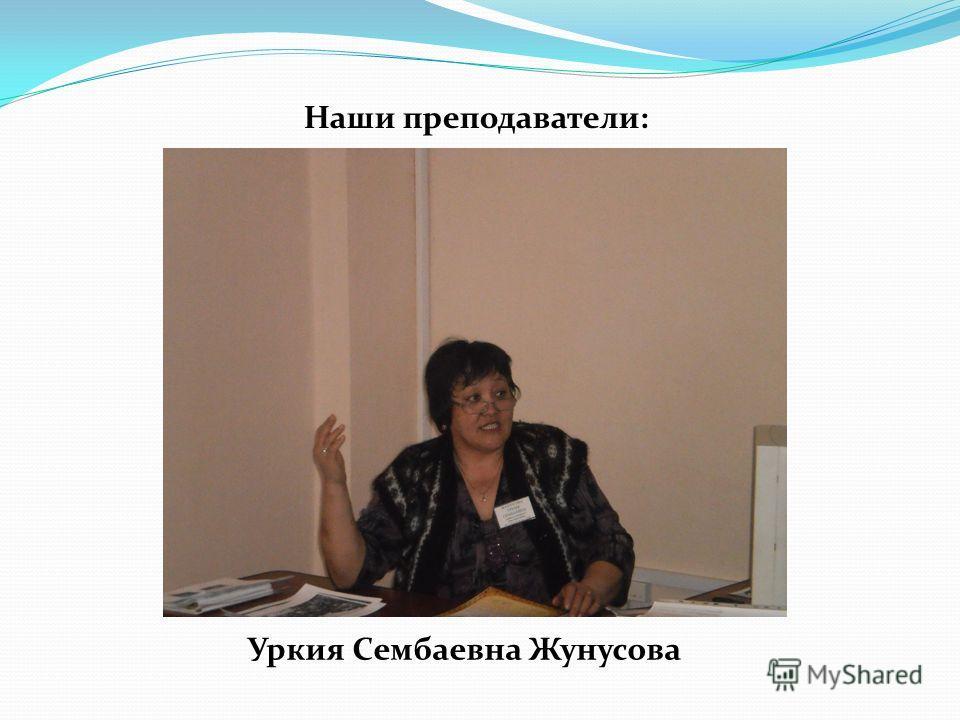 Наши преподаватели: Уркия Сембаевна Жунусова