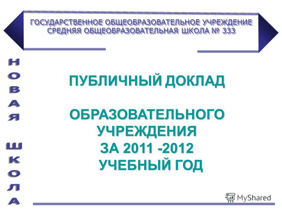 ГОСУДАРСТВЕННОЕ ОБЩЕОБРАЗОВАТЕЛЬНОЕ УЧРЕЖДЕНИЕ СРЕДНЯЯ ОБЩЕОБРАЗОВАТЕЛЬНАЯ ШКОЛА 333 ПУБЛИЧНЫЙ ДОКЛАД ОБРАЗОВАТЕЛЬНОГО УЧРЕЖДЕНИЯ ЗА 2011 -2012 УЧЕБНЫЙ ГОД УЧЕБНЫЙ ГОД