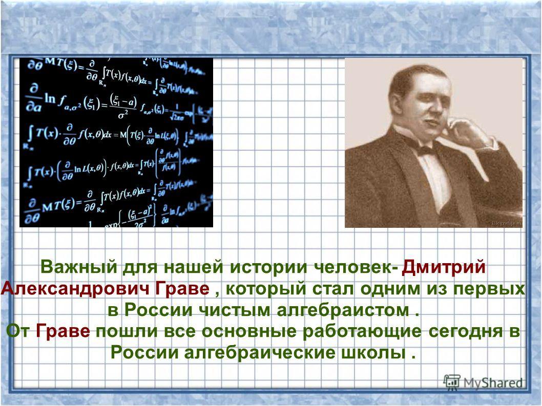 Важный для нашей истории человек- Дмитрий Александрович Граве, который стал одним из первых в России чистым алгебраистом. От Граве пошли все основные работающие сегодня в России алгебраические школы.