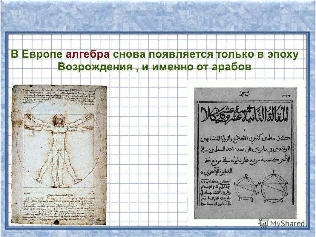 В Европе алгебра снова появляется только в эпоху Возрождения, и именно от арабов