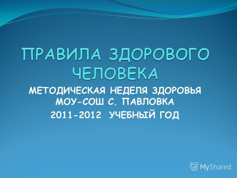 МЕТОДИЧЕСКАЯ НЕДЕЛЯ ЗДОРОВЬЯ МОУ-СОШ С. ПАВЛОВКА 2011-2012 УЧЕБНЫЙ ГОД