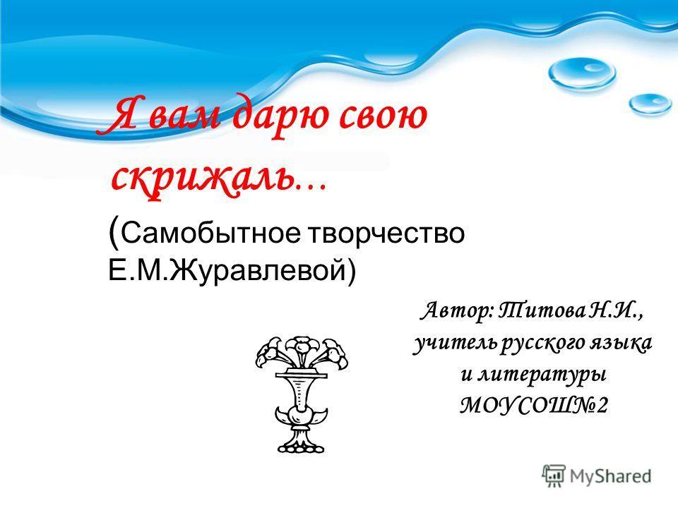 Я вам дарю свою скрижаль … ( Самобытное творчество Е.М.Журавлевой) Автор: Титова Н.И., учитель русского языка и литературы МОУСОШ2