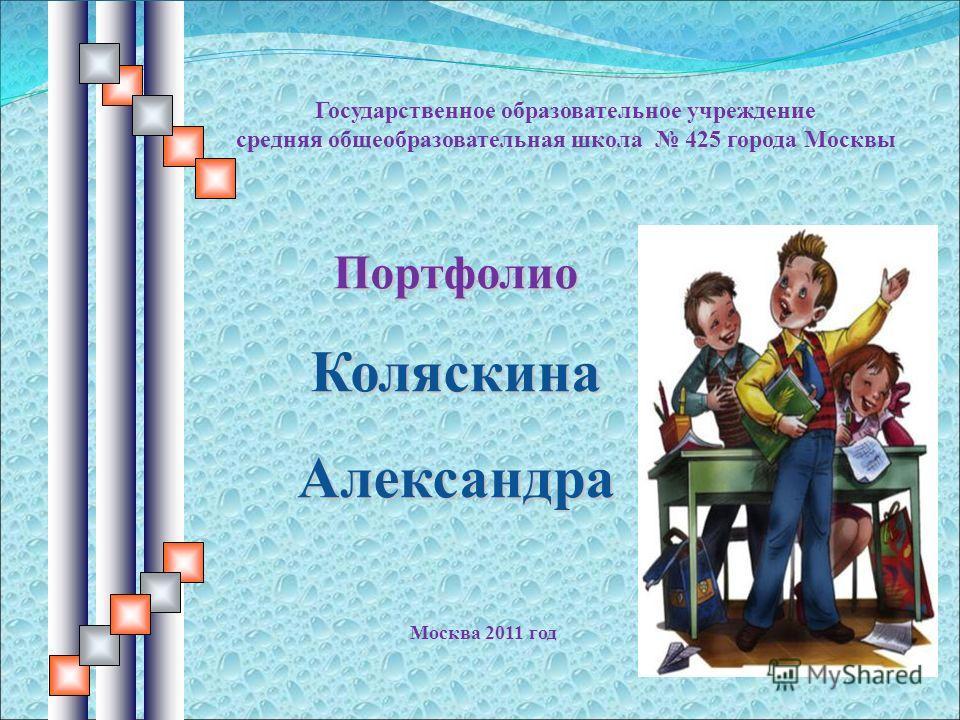 Портфолио Коляскина Александра Государственное образовательное учреждение средняя общеобразовательная школа 425 города Москвы Москва 2011 год