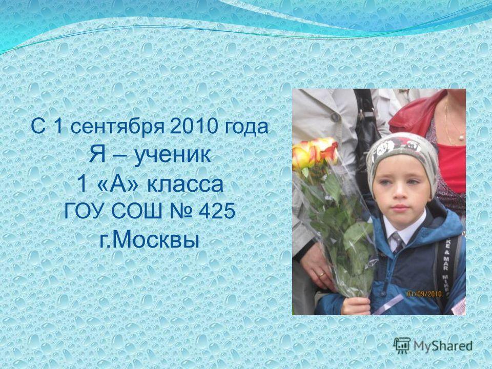 С 1 сентября 2010 года Я – ученик 1 «А» класса ГОУ СОШ 425 г.Москвы