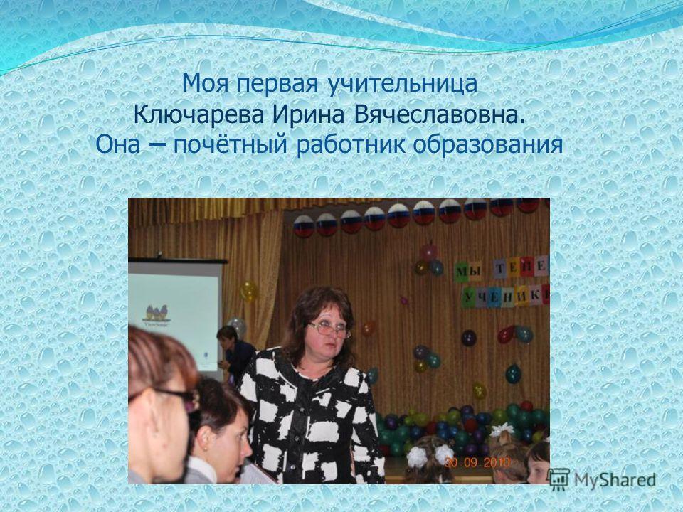 Моя первая учительница Ключарева Ирина Вячеславовна. Она – почётный работник образования