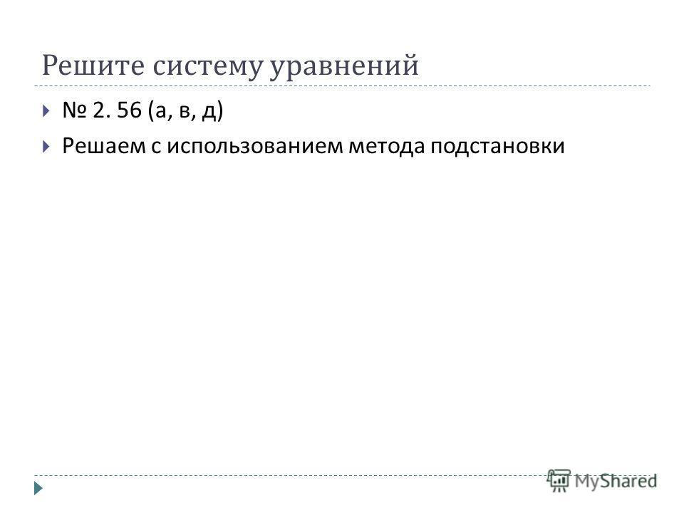 Решите систему уравнений 2. 56 ( а, в, д ) Решаем с использованием метода подстановки