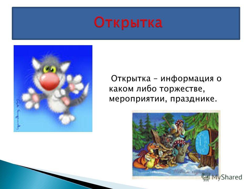 Открытка – информация о каком либо торжестве, мероприятии, празднике.