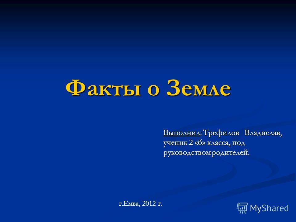 Факты о Земле Выполнил: Трефилов Владислав, ученик 2 «б» класса, под руководством родителей. г.Емва, 2012 г.