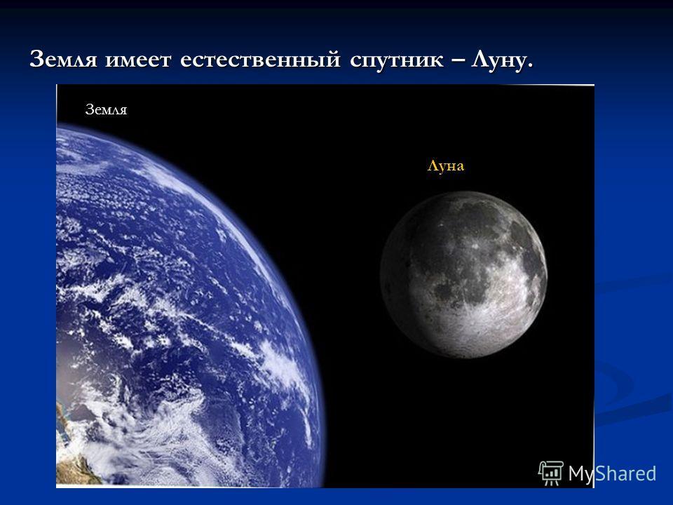 Земля имеет естественный спутник – Луну. Луна Земля