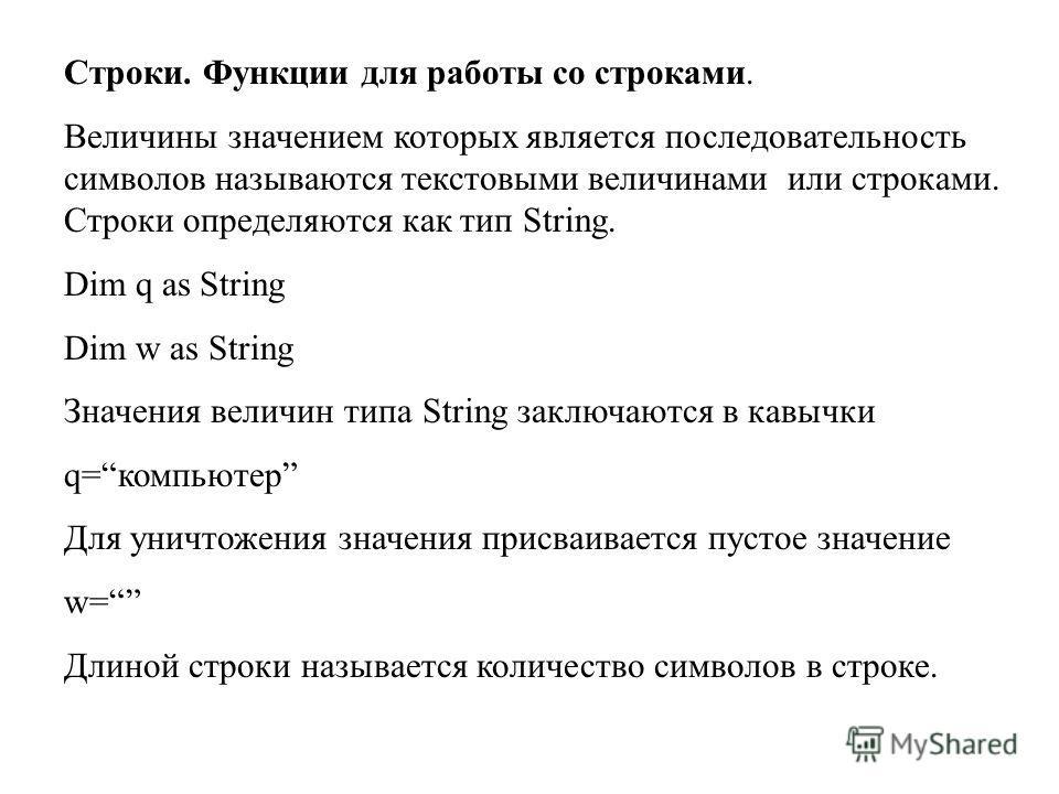Строки. Функции для работы со строками. Величины значением которых является последовательность символов называются текстовыми величинами или строками. Строки определяются как тип String. Dim q as String Dim w as String Значения величин типа String за