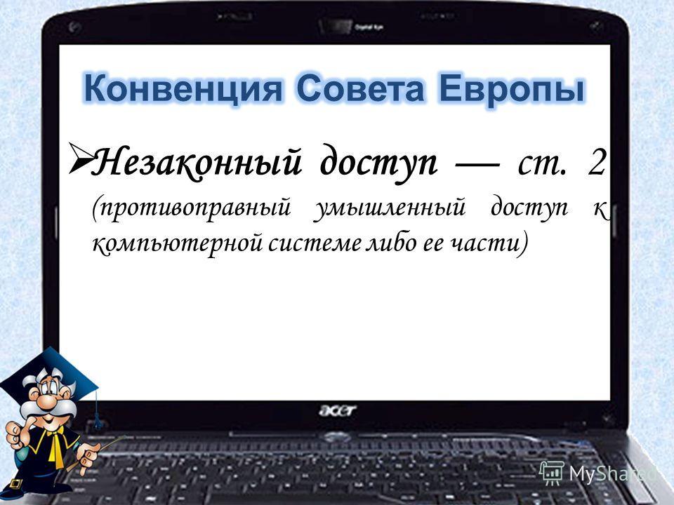 Незаконный доступ ст. 2 (противоправный умышленный доступ к компьютерной системе либо ее части)