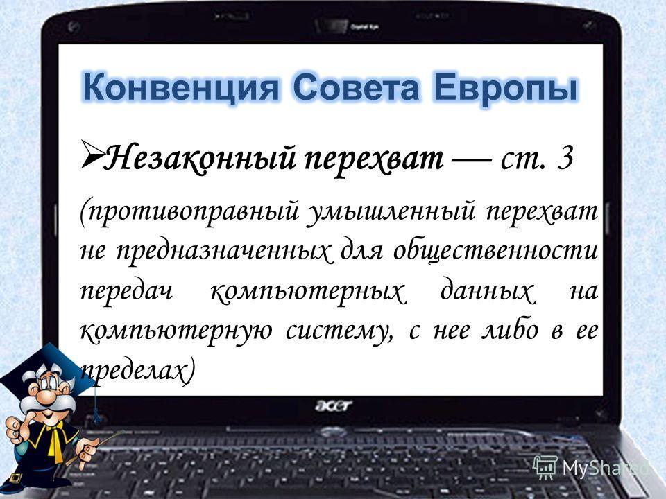 Незаконный перехват ст. 3 (противоправный умышленный перехват не предназначенных для общественности передач компьютерных данных на компьютерную систему, с нее либо в ее пределах)