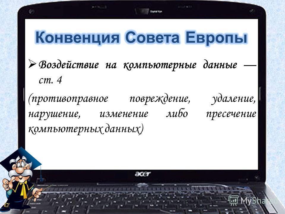 Воздействие на компьютерные данные ст. 4 (противоправное повреждение, удаление, нарушение, изменение либо пресечение компьютерных данных)