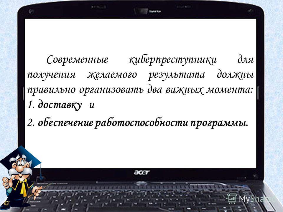 Современные киберпреступники для получения желаемого результата должны правильно организовать два важных момента: 1. доставку и 2. обеспечение работоспособности программы.