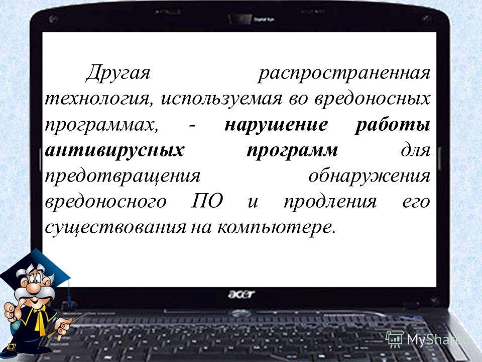 Другая распространенная технология, используемая во вредоносных программах, - нарушение работы антивирусных программ для предотвращения обнаружения вредоносного ПО и продления его существования на компьютере.