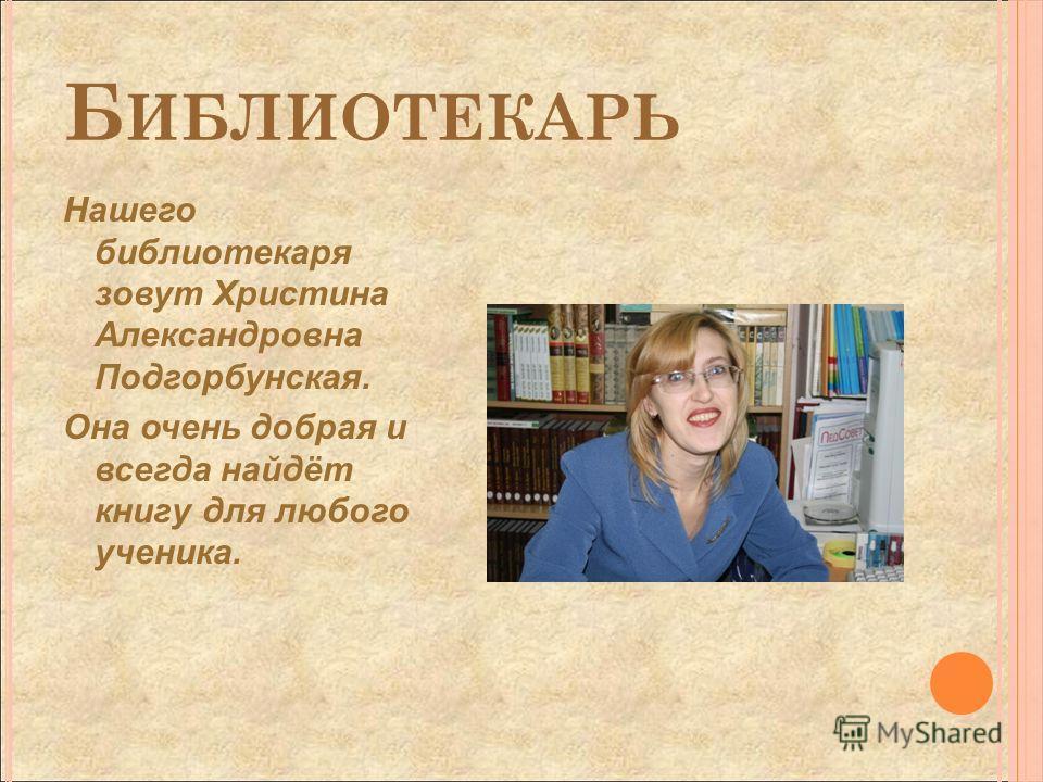 Б ИБЛИОТЕКАРЬ Нашего библиотекаря зовут Христина Александровна Подгорбунская. Она очень добрая и всегда найдёт книгу для любого ученика.