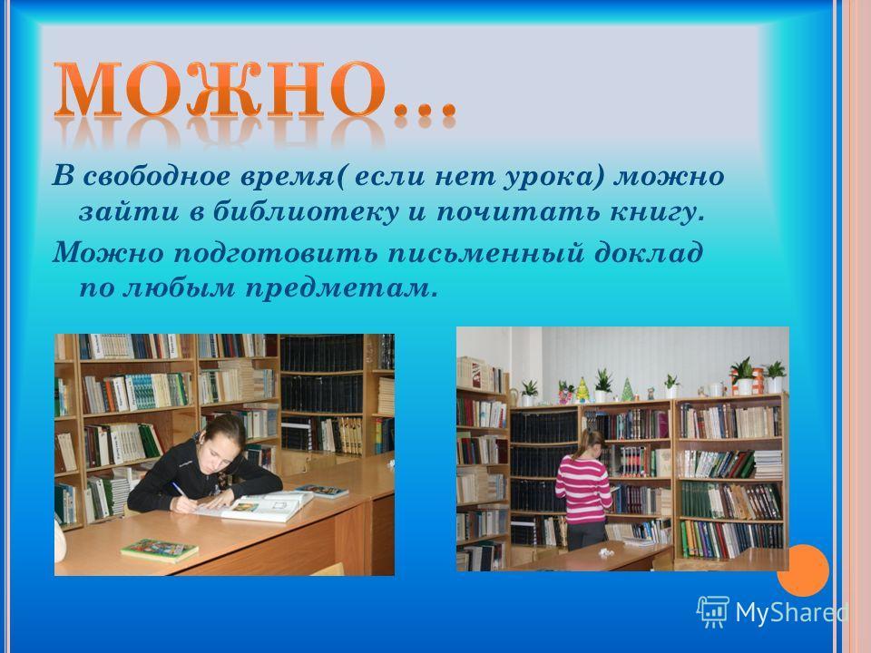 В свободное время( если нет урока) можно зайти в библиотеку и почитать книгу. Можно подготовить письменный доклад по любым предметам.