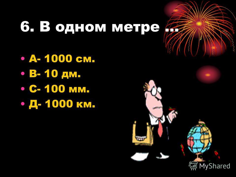 6. В одном метре … А- 1000 см. В- 10 дм. С- 100 мм. Д- 1000 км.