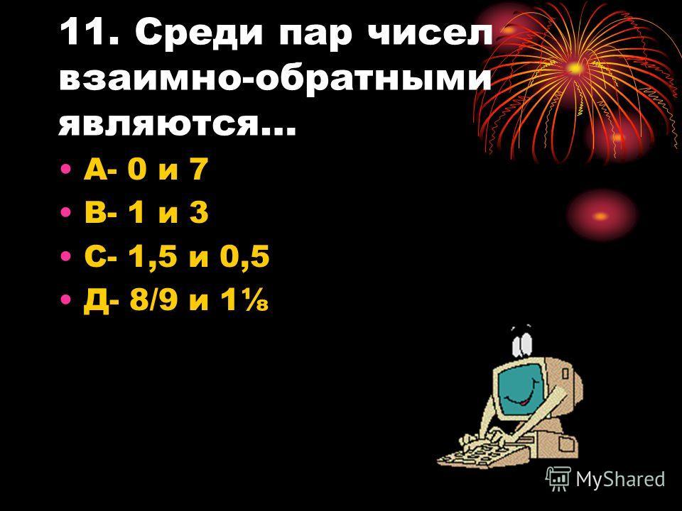 11. Среди пар чисел взаимно-обратными являются… А- 0 и 7 В- 1 и 3 С- 1,5 и 0,5 Д- 8/9 и 1