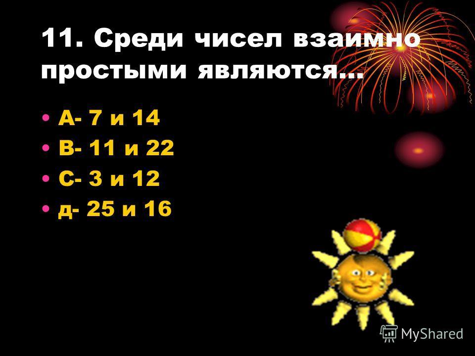 11. Среди чисел взаимно простыми являются… А- 7 и 14 В- 11 и 22 С- 3 и 12 д- 25 и 16