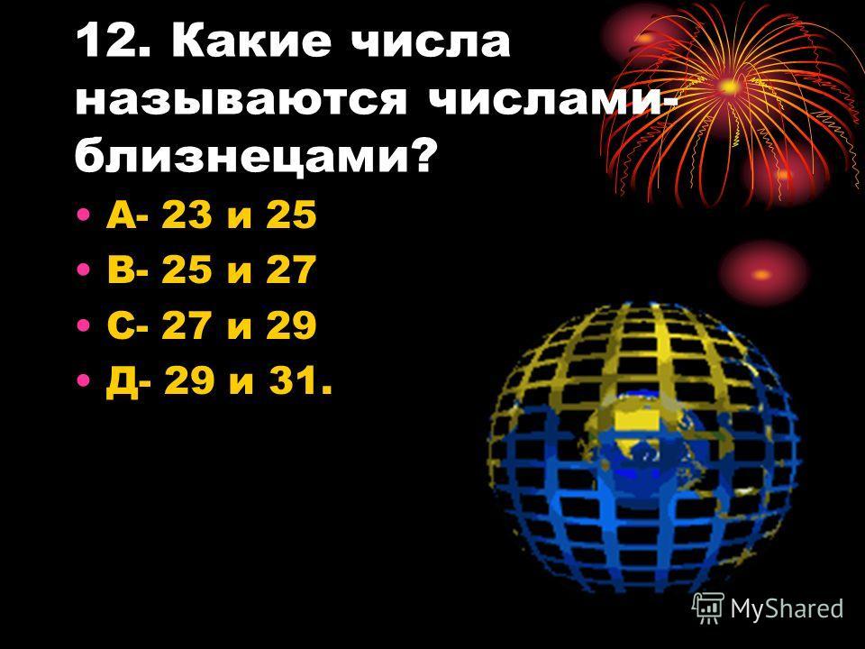 12. Какие числа называются числами- близнецами? А- 23 и 25 В- 25 и 27 С- 27 и 29 Д- 29 и 31.