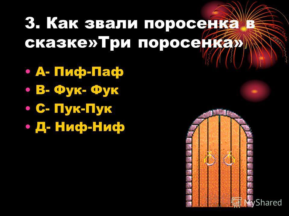 3. Как звали поросенка в сказке»Три поросенка» А- Пиф-Паф В- Фук- Фук С- Пук-Пук Д- Ниф-Ниф